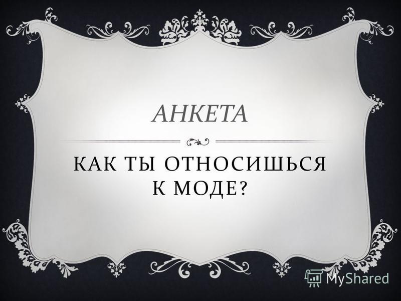 КАК ТЫ ОТНОСИШЬСЯ К МОДЕ ? АНКЕТА