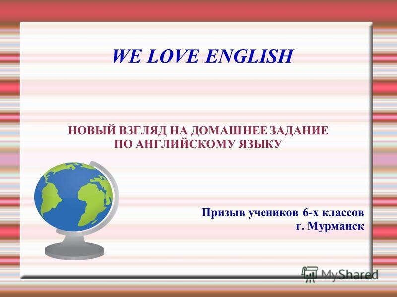 WE LOVE ENGLISH НОВЫЙ ВЗГЛЯД НА ДОМАШНЕЕ ЗАДАНИЕ ПО АНГЛИЙСКОМУ ЯЗЫКУ Призыв учеников 6-х классов г. Мурманск