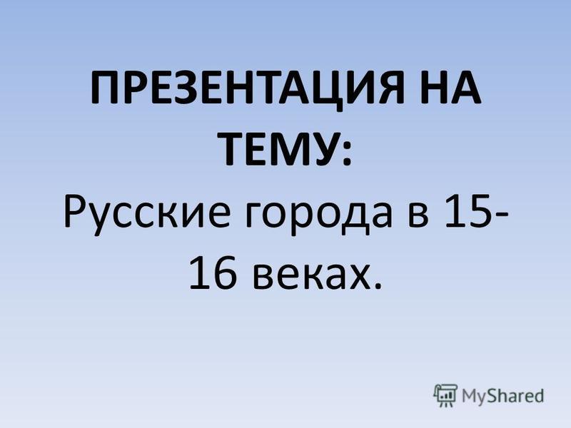 ПРЕЗЕНТАЦИЯ НА ТЕМУ: Русские города в 15- 16 веках.