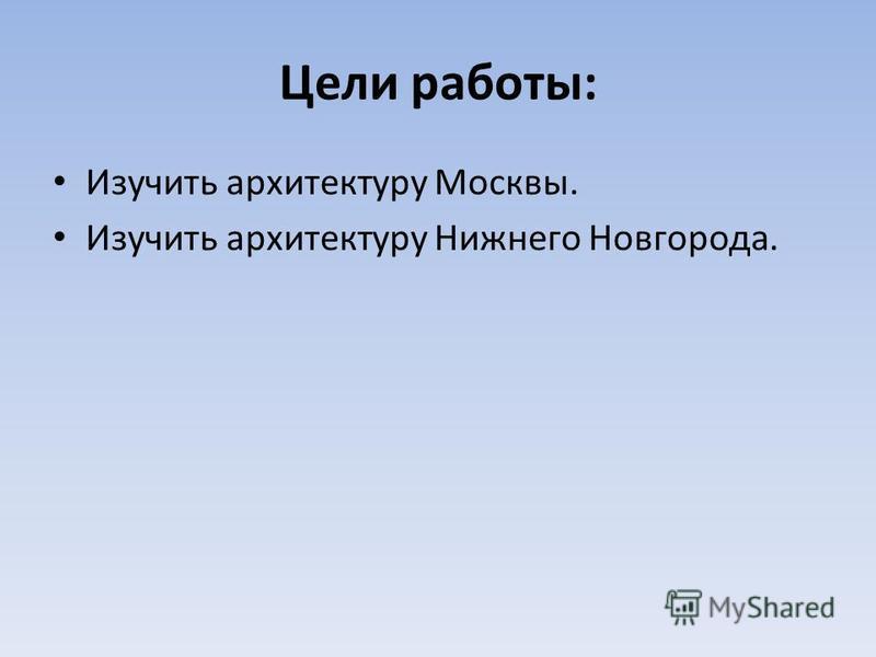 Цели работы: Изучить архитектуру Москвы. Изучить архитектуру Нижнего Новгорода.