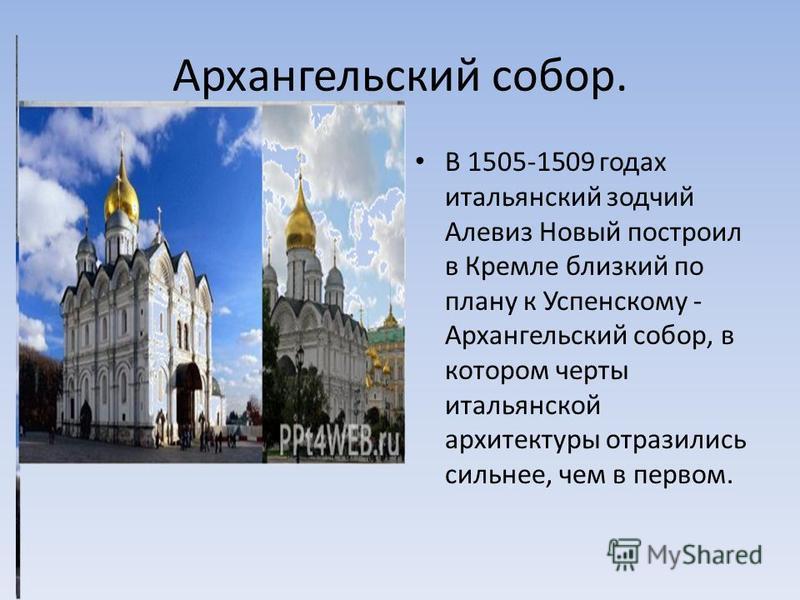 Архангельский собор. В 1505-1509 годах итальянский зодчий Алевиз Новый построил в Кремле близкий по плану к Успенскому - Архангельский собор, в котором черты итальянской архитектуры отразились сильнее, чем в первом.