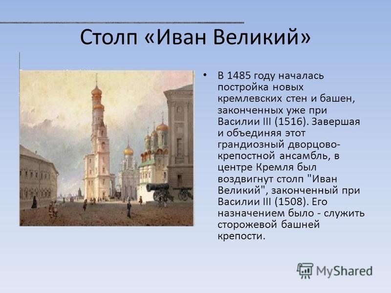 Столп «Иван Великий» В 1485 году началась постройка новых кремлевских стен и башен, законченных уже при Василии III (1516). Завершая и объединяя этот грандиозный дворцово- крепостной ансамбль, в центре Кремля был воздвигнут столп