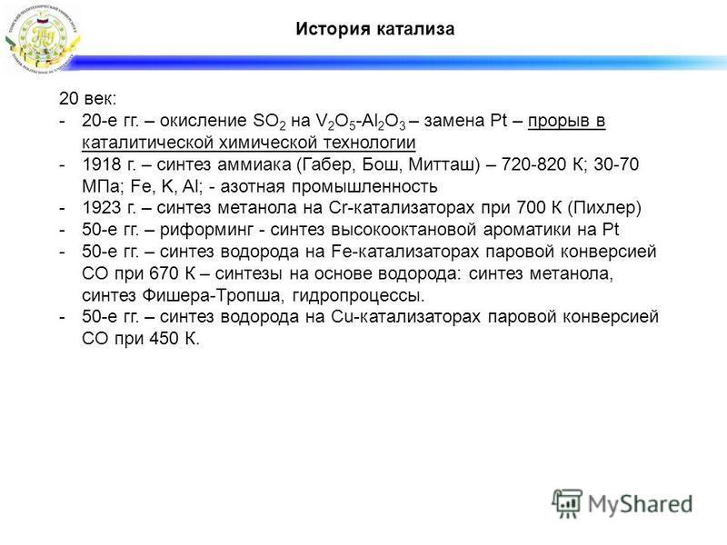 История катализа 20 век: -20-е гг. – окисление SO 2 на V 2 O 5 -Al 2 O 3 – замена Pt – прорыв в каталитической химической технологии -1918 г. – синтез аммиака (Габер, Бош, Митташ) – 720-820 К; 30-70 МПа; Fe, K, Al; - азотная промышленность -1923 г. –