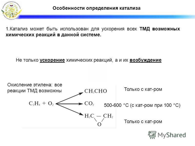 Особенности определения катализа Не только ускорение химических реакций, а и их возбуждение Окисление этилена: все реакции ТМД возможны Только с кат-ром 500-600 °С (с кат-ром при 100 °С) 1. Катализ может быть использован для ускорения всех ТМД возмож