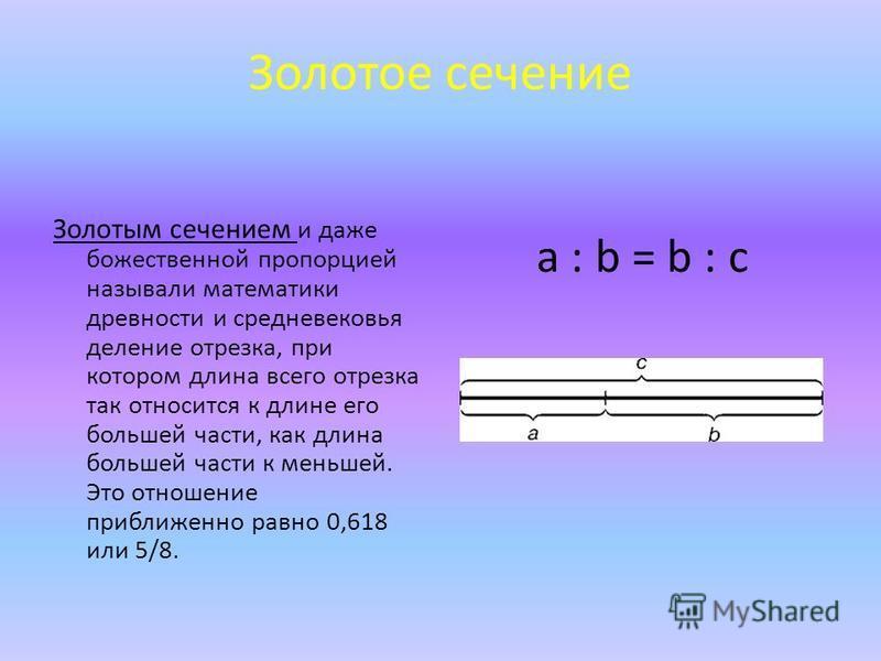 Золотое сечение Золотым сечением и даже божественной пропорцией называли математики древности и средневековья деление отрезка, при котором длина всего отрезка так относится к длине его большей части, как длина большей части к меньшей. Это отношение п