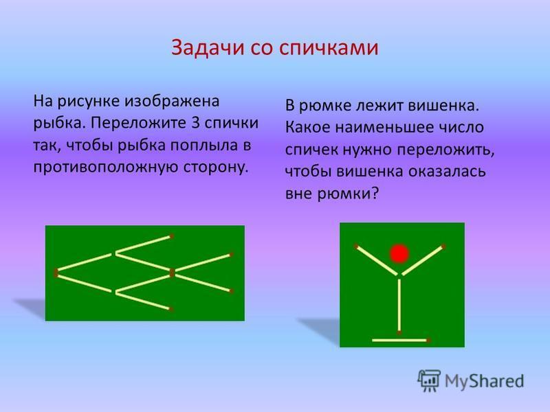 Задачи со спичками На рисунке изображена рыбка. Переложите 3 спички так, чтобы рыбка поплыла в противоположную сторону. В рюмке лежит вишенка. Какое наименьшее число спичек нужно переложить, чтобы вишенка оказалась вне рюмки?