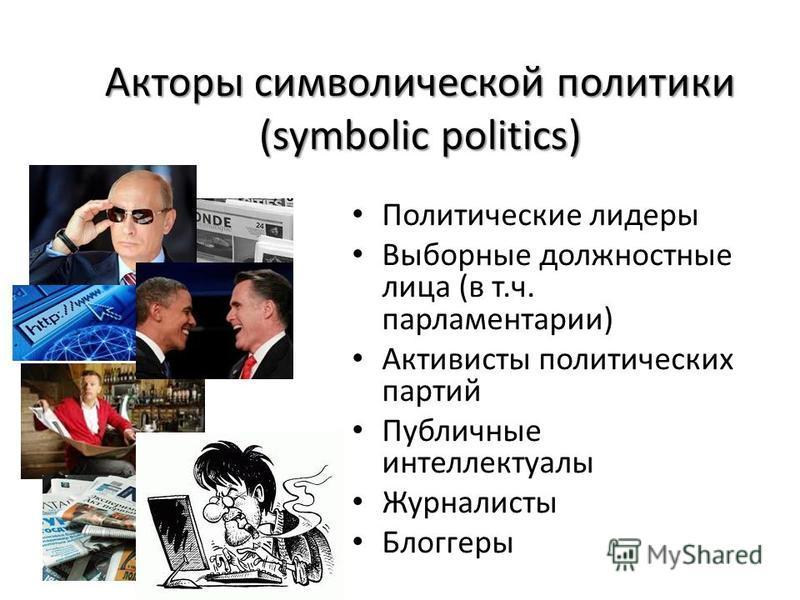 Акторы символической политики (symbolic politics) Политические лидеры Выборные должностные лица (в т.ч. парламентарии) Активисты политических партий Публичные интеллектуалы Журналисты Блоггеры