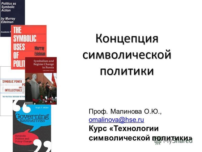 Концепция символической политики Лекция 1.1 Проф. Малинова О.Ю., omalinova@hse.ru Курс «Технологии символической политики»