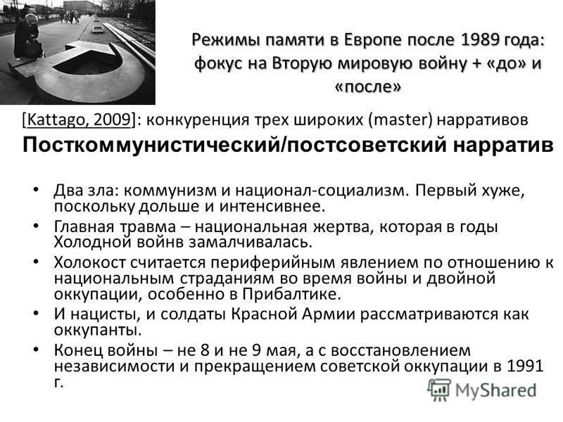 Режимы памяти в Европе после 1989 года: фокус на Вторую мировую войну + «до» и «после» Два зла: коммунизм и национал-социализм. Первый хуже, поскольку дольше и интенсивнее. Главная травма – национальная жертва, которая в годы Холодной войнв замалчива