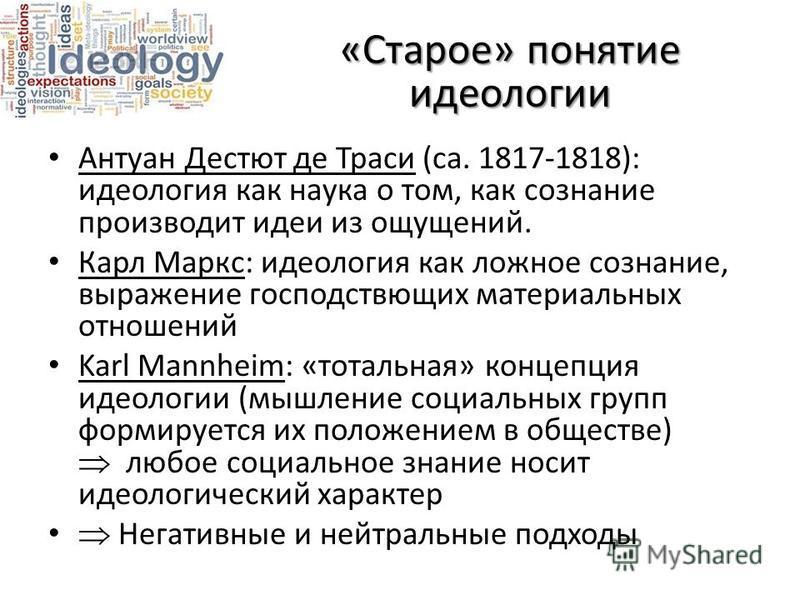 «Старое» понятие идеологии Антуан Дестют де Траси (ca. 1817-1818): идеология как наука о том, как сознание производит идеи из ощущений. Карл Маркс: идеология как ложное сознание, выражение господствующих материальных отношений Karl Mannheim: «тотальн