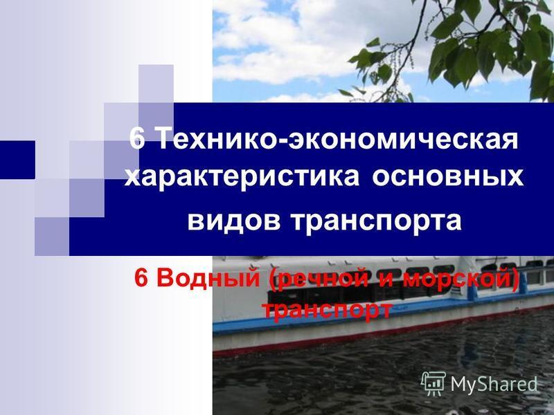 6 Технико-экономическая характеристика основных видов транспорта 6 Водный (речной и морской) транспорт
