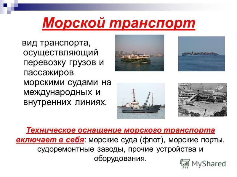 Морской транспорт вид транспорта, осуществляющий перевозку грузов и пассажиров морскими судами на международных и внутренних линиях. Техническое оснащение морского транспорта включает в себя: морские суда (флот), морские порты, судоремонтные заводы,
