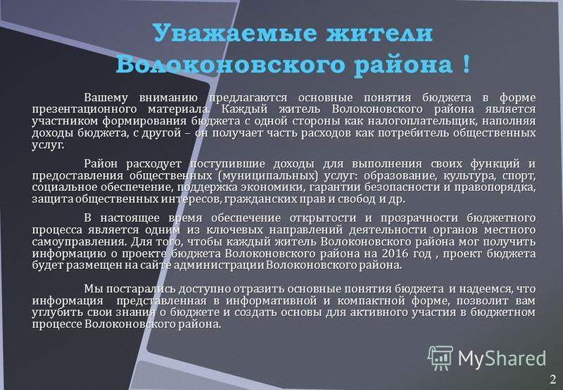 Вашему вниманию предлагаются основные понятия бюджета в форме презентационного материала. Каждый житель Волоконовского района является участником формирования бюджета с одной стороны как налогоплательщик, наполняя доходы бюджета, с другой – он получа