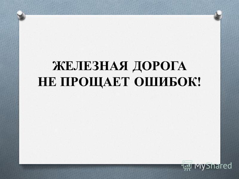 ЖЕЛЕЗНАЯ ДОРОГА НЕ ПРОЩАЕТ ОШИБОК!