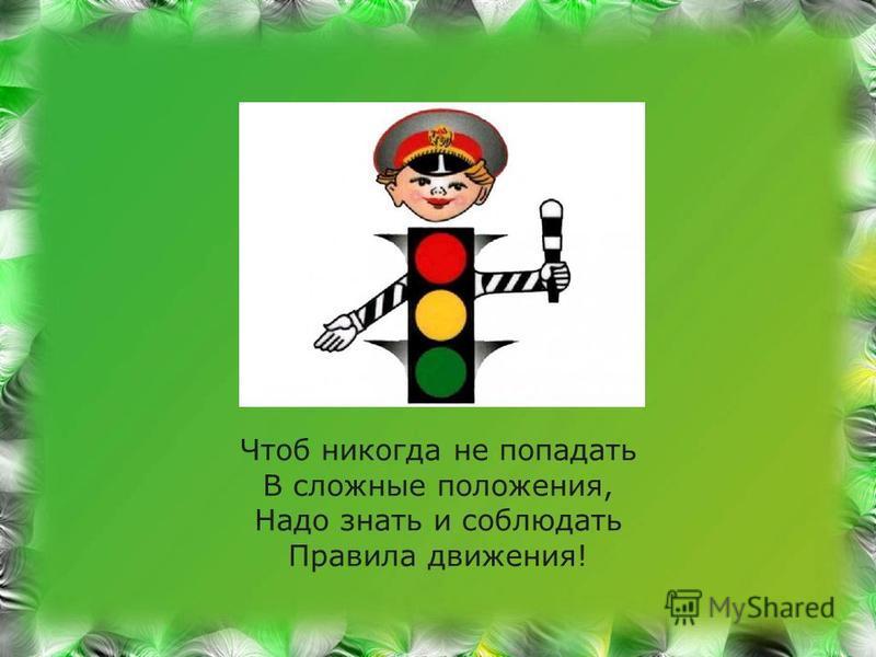 Чтоб никогда не попадать В сложные положения, Надо знать и соблюдать Правила движения!
