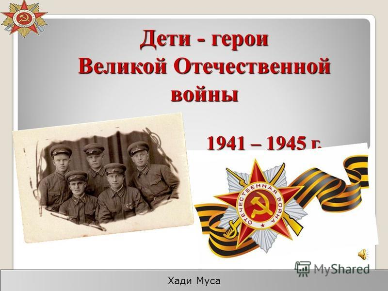 Дети - герои Великой Отечественной войны 1941 – 1945 г. Хади Муса