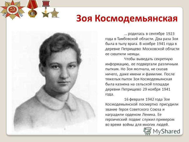 Зоя Космодемьянская … родилась в сентябре 1923 года в Тамбовской области. Два раза Зоя была в тылу врага. В ноябре 1941 года в деревне Петрищево Московской области ее схватили немцы. Чтобы выведать секретную информацию, ее подвергали различным пыткам