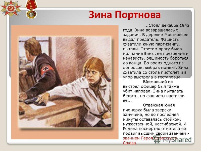 Зина Портнова...Стоял декабрь 1943 года. Зина возвращалась с задания. В деревне Мостище ее выдал предатель. Фашисты схватили юную партизанку, пытали. Ответом врагу было молчание Зины, ее презрение и ненависть, решимость бороться до конца. Во время од