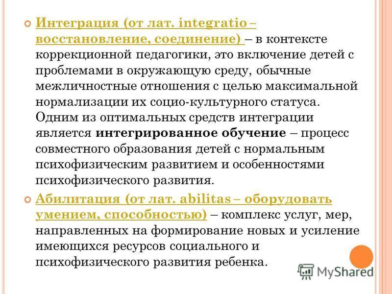 Интеграция (от лат. integratio – восстановление, соединение) – в контексте коррекционной педагогики, это включение детей с проблемами в окружающую среду, обычные межличностные отношения с целью максимальной нормализации их социо-культурного статуса.