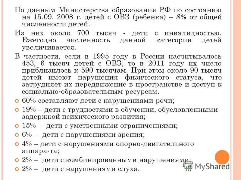 По данным Министерства образования РФ по состоянию на 15.09. 2008 г. детей с ОВЗ (ребенка) – 8% от общей численности детей. Из них около 700 тысяч - дети с инвалидностью. Ежегодно численность данной категории детей увеличивается. В частности, если в