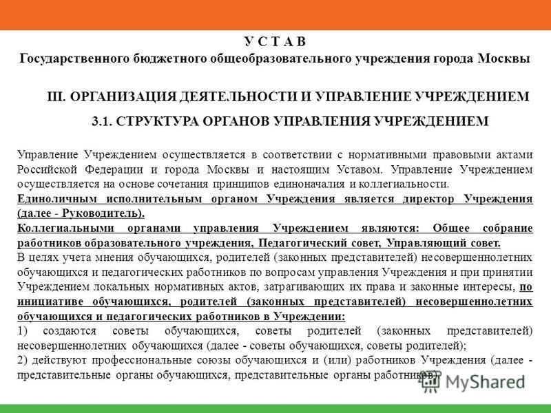 У С Т А В Государственного бюджетного общеобразовательного учреждения города Москвы III. ОРГАНИЗАЦИЯ ДЕЯТЕЛЬНОСТИ И УПРАВЛЕНИЕ УЧРЕЖДЕНИЕМ 3.1. СТРУКТУРА ОРГАНОВ УПРАВЛЕНИЯ УЧРЕЖДЕНИЕМ Управление Учреждением осуществляется в соответствии с нормативны