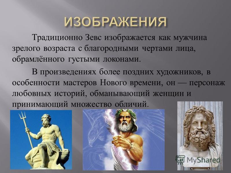 Традиционно Зевс изображается как мужчина зрелого возраста с благородными чертами лица, обрамлённого густыми локонами. В произведениях более поздних художников, в особенности мастеров Нового времени, он персонаж любовных историй, обманывающий женщин