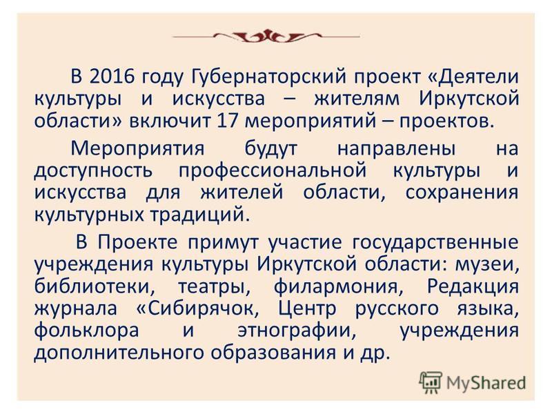 В 2016 году Губернаторский проект «Деятели культуры и искусства – жителям Иркутской области» включит 17 мероприятий – проектов. Мероприятия будут направлены на доступность профессиональной культуры и искусства для жителей области, сохранения культурн