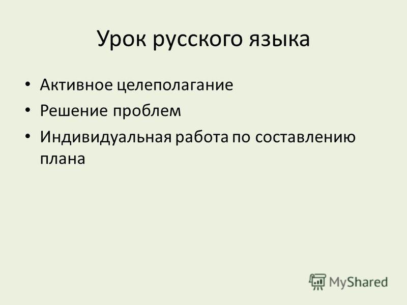 Урок русского языка Активное целеполагание Решение проблем Индивидуальная работа по составлению плана