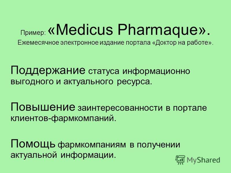 Пример: «Medicus Pharmaque». Ежемесячное электронное издание портала «Доктор на работе». Поддержание статуса информационно выгодного и актуального ресурса. Повышение заинтересованности в портале клиентов-фармкомпаний. Помощь фармкомпаниям в получении