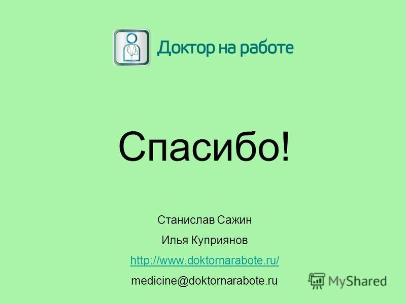 Спасибо! Станислав Сажин Илья Куприянов http://www.doktornarabote.ru/ medicine@doktornarabote.ru