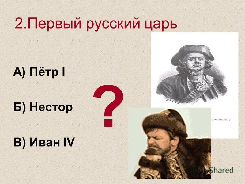 2. Первый русский царь А) Пётр I Б) Нестор В) Иван IV ?