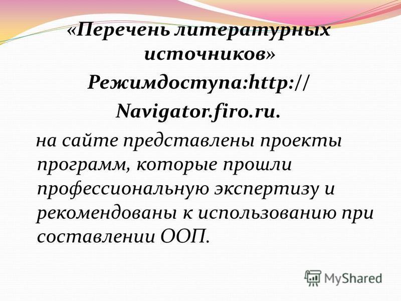 «Перечень литературных источников» Режимдоступа:http:// Navigator.firo.ru. на сайте представлены проекты программ, которые прошли профессиональную экспертизу и рекомендованы к использованию при составлении ООП.