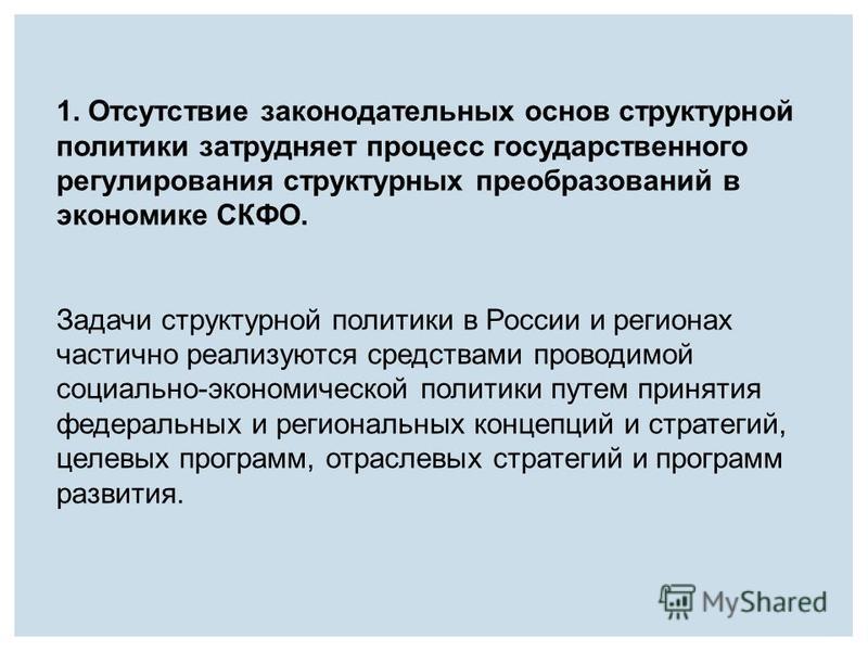 1. Отсутствие законодательных основ структурной политики затрудняет процесс государственного регулирования структурных преобразований в экономике СКФО. Задачи структурной политики в России и регионах частично реализуются средствами проводимой социаль