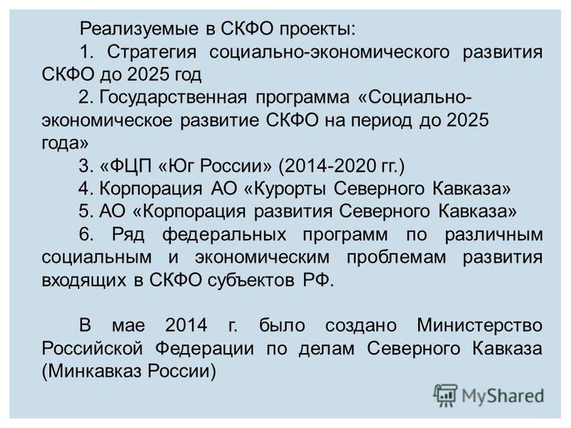 Реализуемые в СКФО проекты: 1. Стратегия социально-экономического развития СКФО до 2025 год 2. Государственная программа «Социально- экономическое развитие СКФО на период до 2025 года» 3. «ФЦП «Юг России» (2014-2020 гг.) 4. Корпорация АО «Курорты Сев