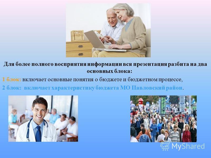 Для более полного восприятия информации вся презентация разбита на два основных блока: 1 блок: включает основные понятия о бюджете и бюджетном процессе, 2 блок: включает характеристику бюджета МО Павловский район.