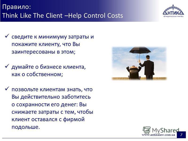 Правило: Think Like The Client –Help Control Costs 7 www.antikalaw.com.ua сведите к минимуму затраты и покажите клиенту, что Вы заинтересованы в этом; думайте о бизнесе клиента, как о собственном; позвольте клиентам знать, что Вы действительно заботи