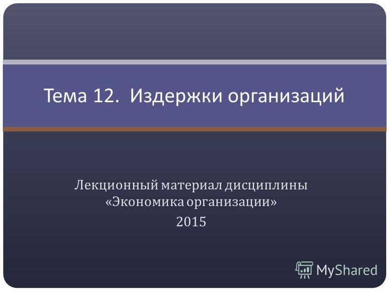 Лекционный материал дисциплины « Экономика организации » 2015 Тема 12. Издержки организаций
