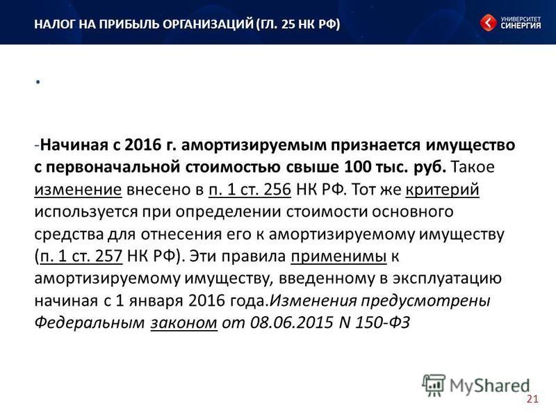 21. НАЛОГ НА ПРИБЫЛЬ ОРГАНИЗАЦИЙ (ГЛ. 25 НК РФ) -Начиная с 2016 г. амортизируемым признается имущество с первоначальной стоимостью свыше 100 тыс. руб. Такое изменение внесено в п. 1 ст. 256 НК РФ. Тот же критерий используется при определении стоимост