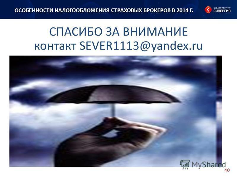 40 СПАСИБО ЗА ВНИМАНИЕ контакт SEVER1113@yandex.ru ОСОБЕННОСТИ НАЛОГООБЛОЖЕНИЯ СТРАХОВЫХ БРОКЕРОВ В 2014 Г.