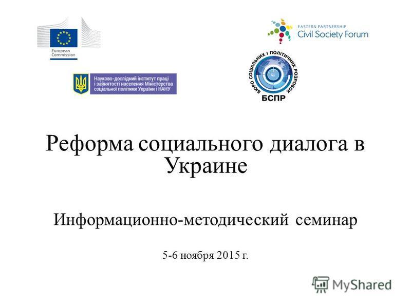 Реформа социального диалога в Украине Информационно-методический семинар 5-6 ноября 2015 г.