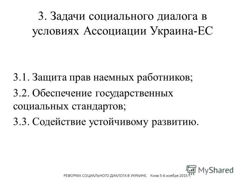 3. Задачи социального диалога в условиях Ассоциации Украина-ЕС 3.1. Защита прав наемных работников; 3.2. Обеспечение государственных социальных стандартов; 3.3. Содействие устойчивому развитию. РЕФОРМА СОЦИАЛЬНОГО ДИАЛОГА В УКРАИНЕ. Киев 5-6 ноября 2