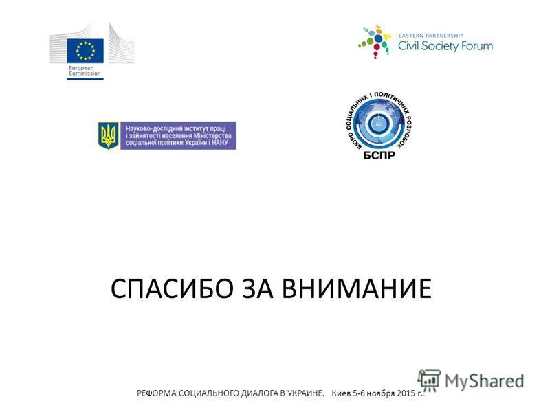 СПАСИБО ЗА ВНИМАНИЕ РЕФОРМА СОЦИАЛЬНОГО ДИАЛОГА В УКРАИНЕ. Киев 5-6 ноября 2015 г..