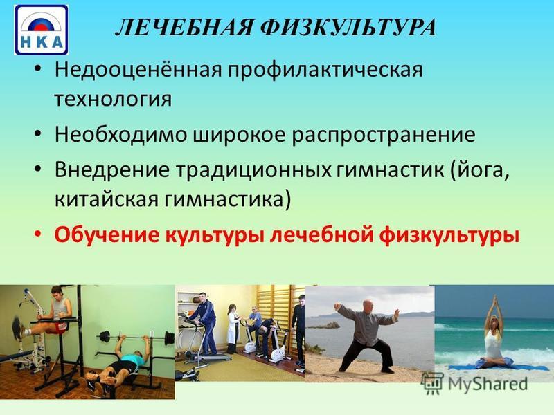 ЛЕЧЕБНАЯ ФИЗКУЛЬТУРА Недооценённая профилактическая технология Необходимо широкое распространение Внедрение традиционных гимнастик (йога, китайская гимнастика) Обучение культуры лечебной физкультуры