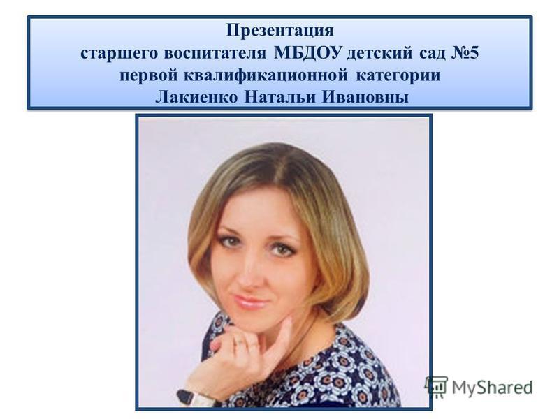 Презентация старшего воспитателя МБДОУ детский сад 5 первой квалификационной категории Лакиенко Натальи Ивановны