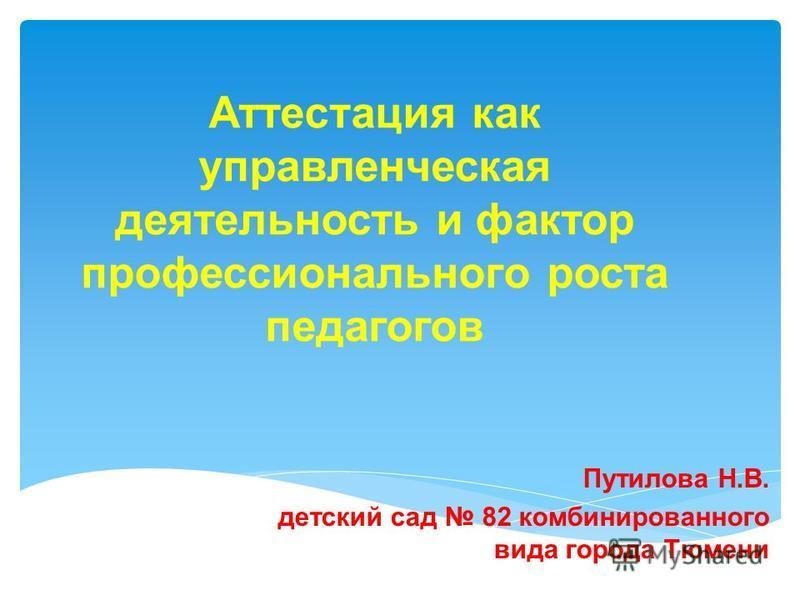 Аттестация как управленческая деятельность и фактор профессионального роста педагогов Путилова Н.В. детский сад 82 комбинированного вида города Тюмени