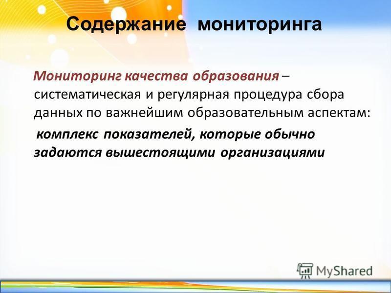 http://linda6035.ucoz.ru/ Содержание мониторинга Мониторинг качества образования – систематическая и регулярная процедура сбора данных по важнейшим образовательным аспектам: комплекс показателей, которые обычно задаются вышестоящими организациями