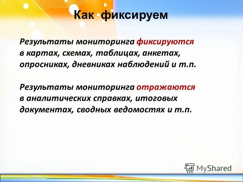 http://linda6035.ucoz.ru/ Как фиксируем Результаты мониторинга фиксируются в картах, схемах, таблицах, анкетах, опросниках, дневниках наблюдений и т.п. Результаты мониторинга отражаются в аналитических справках, итоговых документах, сводных ведомостя