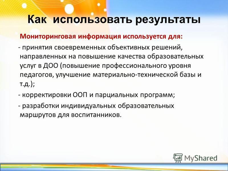 http://linda6035.ucoz.ru/ Как использовать результаты Мониторинговая информация используется для: - принятия своевременных объективных решений, направленных на повышение качества образовательных услуг в ДОО (повышение профессионального уровня педагог