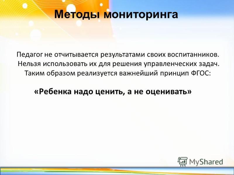 http://linda6035.ucoz.ru/ Методы мониторинга Педагог не отчитывается результатами своих воспитанников. Нельзя использовать их для решения управленческих задач. Таким образом реализуется важнейший принцип ФГОС: «Ребенка надо ценить, а не оценивать»