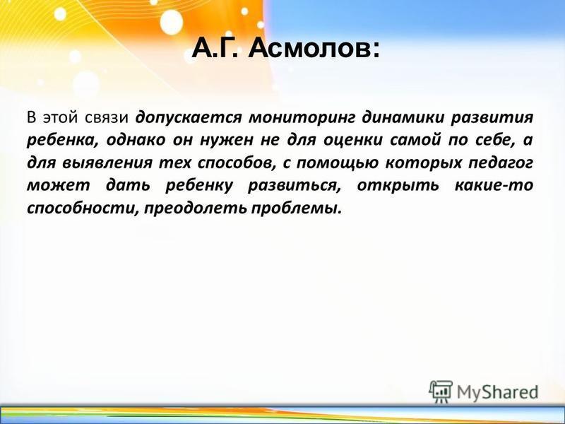 http://linda6035.ucoz.ru/ А.Г. Асмолов: В этой связи допускается мониторинг динамики развития ребенка, однако он нужен не для оценки самой по себе, а для выявления тех способов, с помощью которых педагог может дать ребенку развиться, открыть какие-то